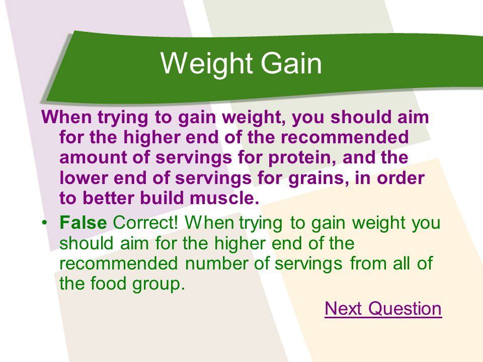 Weight Gain When trying to gain weight, you should aim for the higher end of the recommended amount of servings for protein, and the lower end of serv