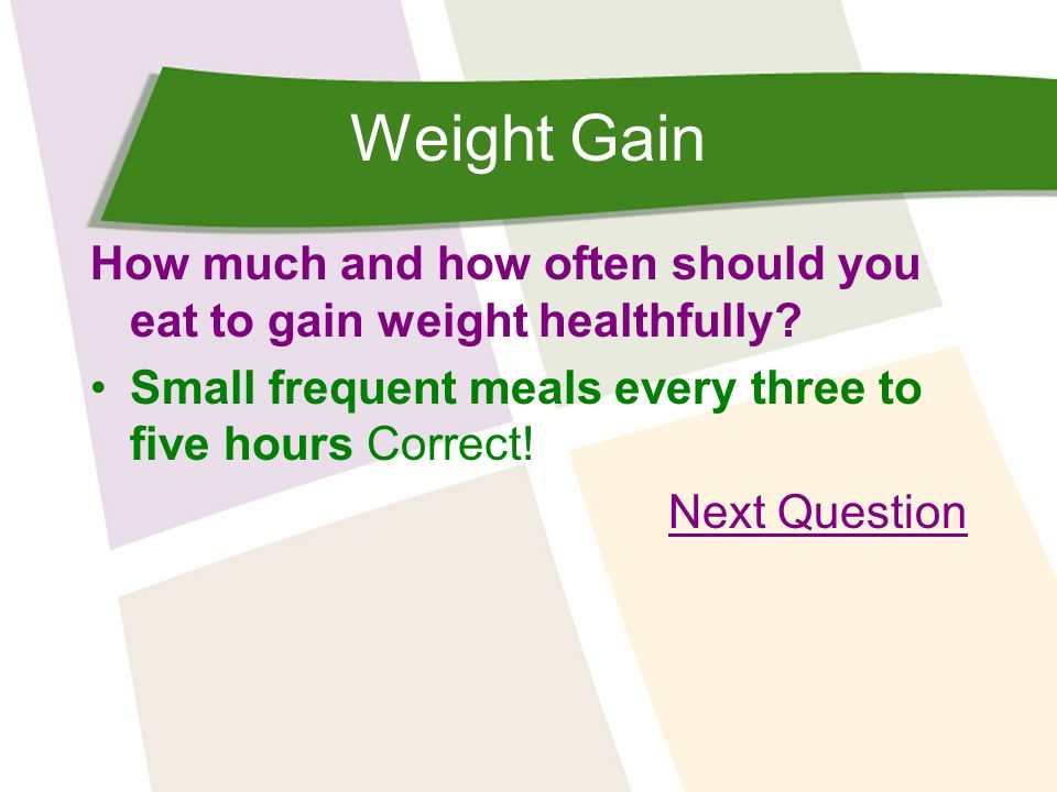 Weight Gain How much and how often should you eat to gain weight healthfully? Small frequent meals every three to five hours Correct! Next Question