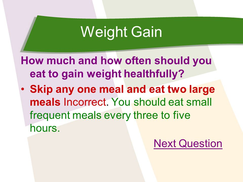 Weight Gain How much and how often should you eat to gain weight healthfully? Skip any one meal and eat two large meals Incorrect. You should eat smal