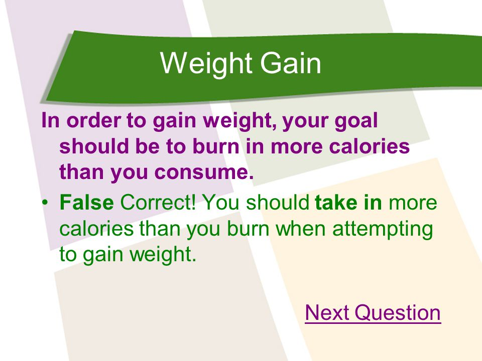 Weight Gain The key to gaining weight is: To eat as many high-calorie food as possible Incorrect.