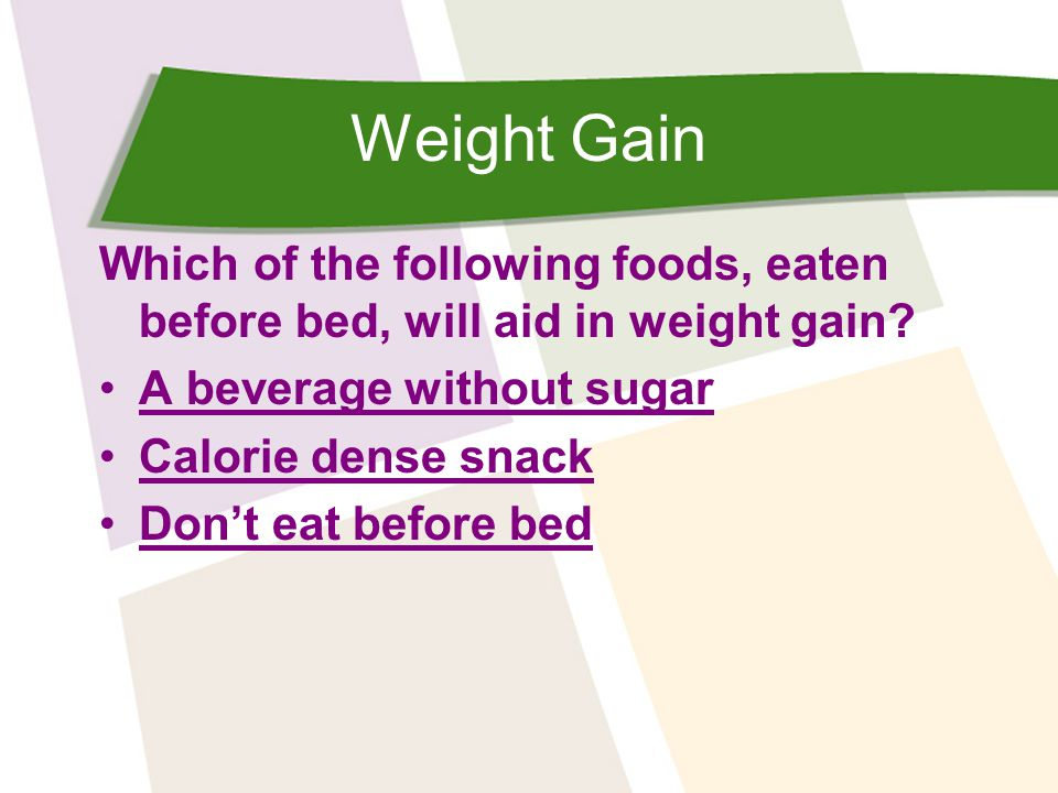 Weight Gain Which of the following foods, eaten before bed, will aid in weight gain.