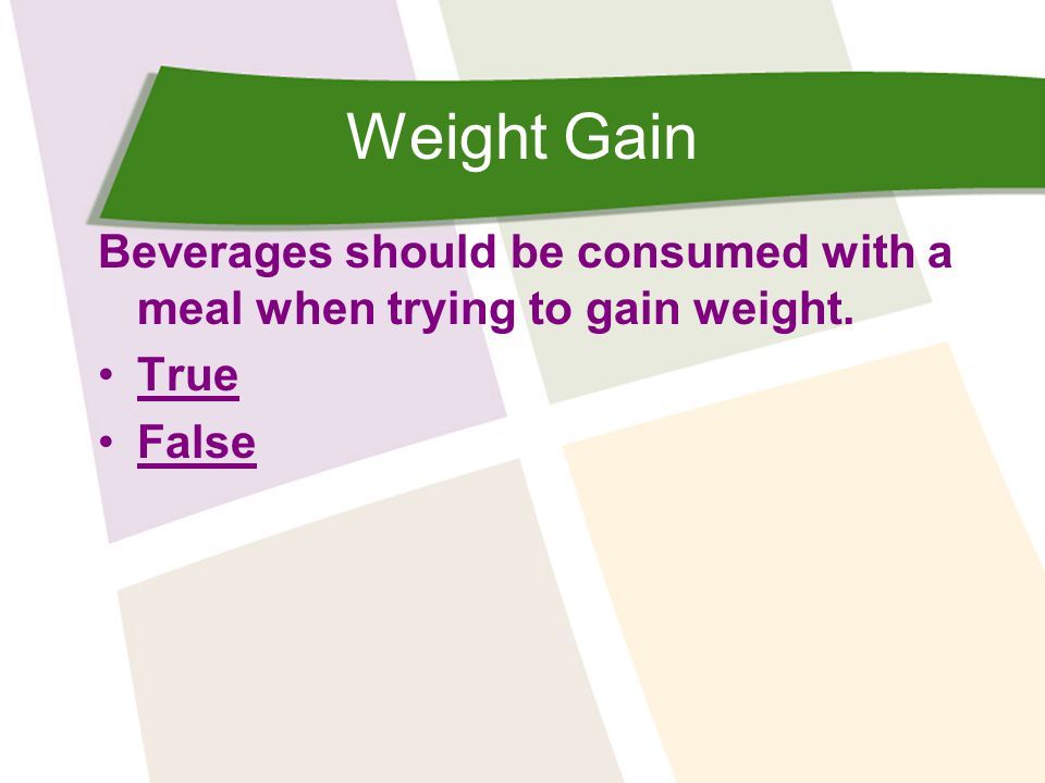 Weight Gain Beverages should be consumed with a meal when trying to gain weight. True False