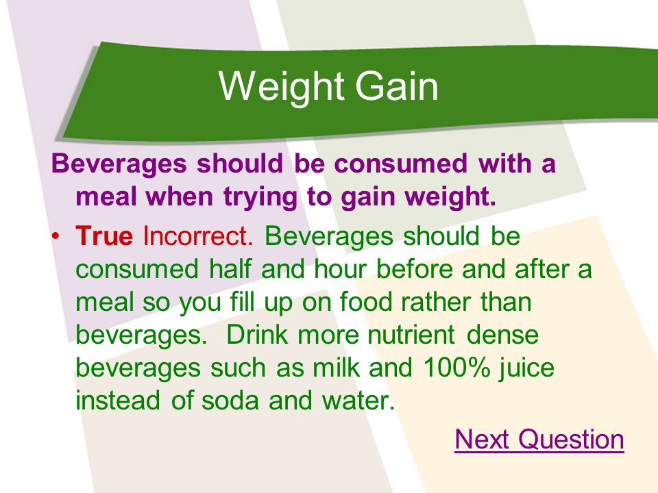 Weight Gain Beverages should be consumed with a meal when trying to gain weight. True Incorrect. Beverages should be consumed half and hour before and