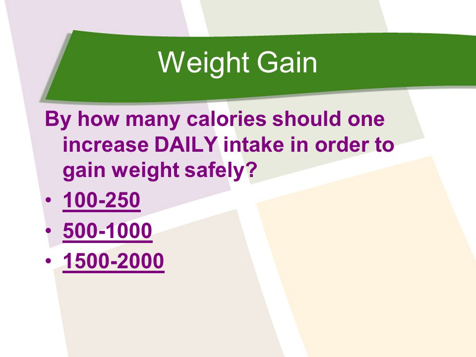 Weight Gain By how many calories should one increase DAILY intake in order to gain weight safely? 100-250 500-1000 1500-2000