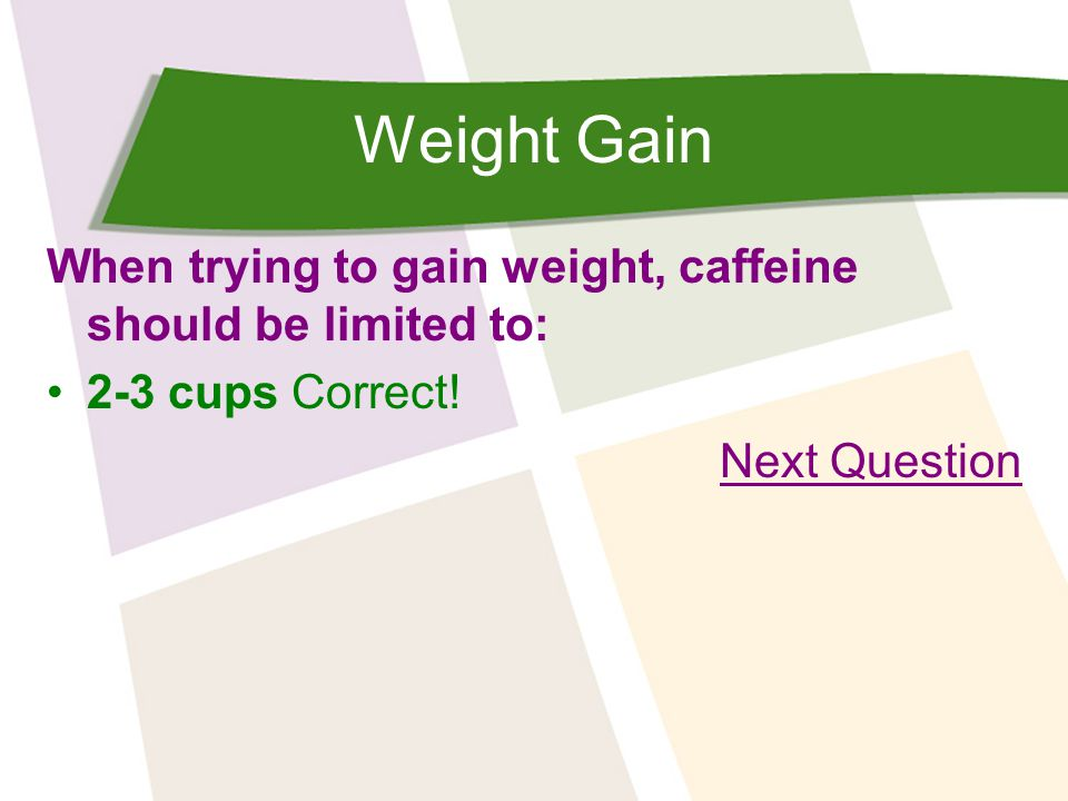 Weight Gain When trying to gain weight, caffeine should be limited to: 2-3 cups Correct! Next Question
