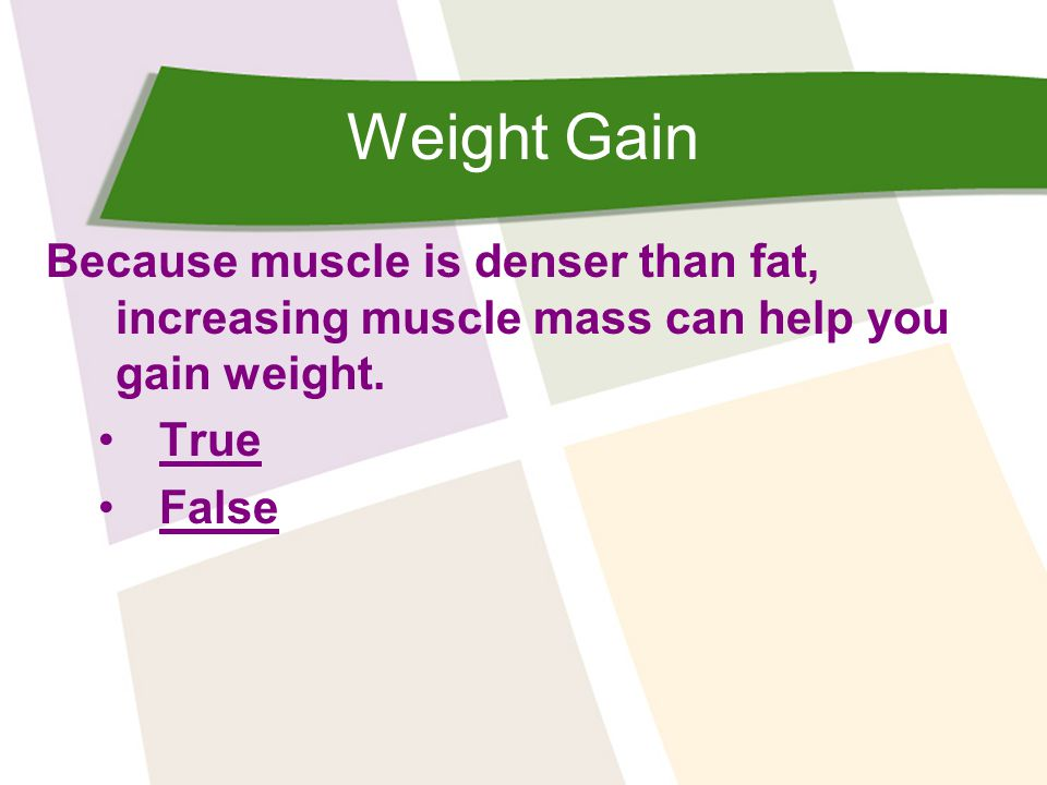 Weight Gain Because muscle is denser than fat, increasing muscle mass can help you gain weight. True False