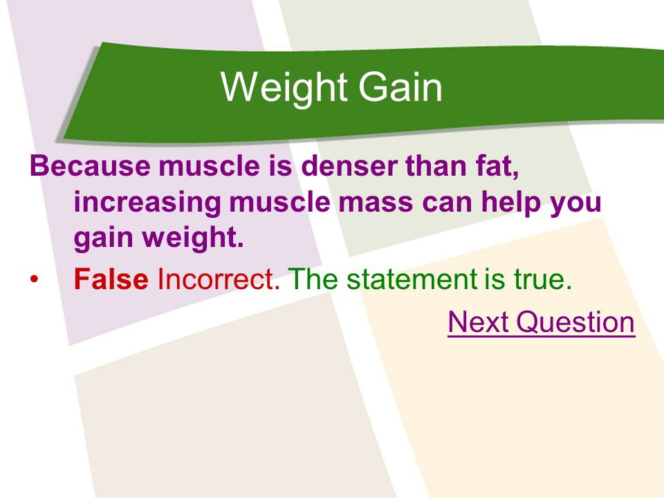 Weight Gain Because muscle is denser than fat, increasing muscle mass can help you gain weight. False Incorrect. The statement is true. Next Question