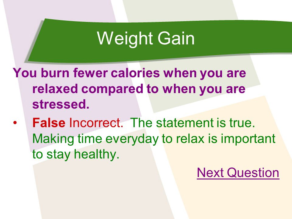 Weight Gain You burn fewer calories when you are relaxed compared to when you are stressed. False Incorrect. The statement is true. Making time everyd