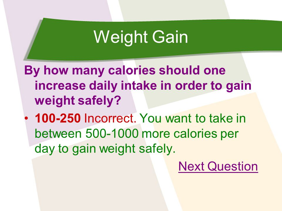 Weight Gain By how many calories should one increase daily intake in order to gain weight safely? 100-250 Incorrect. You want to take in between 500-1