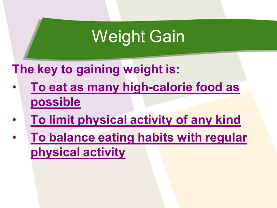 Weight Gain The key to gaining weight is: To eat as many high-calorie food as possibleTo eat as many high-calorie food as possible To limit physical activity of any kind To balance eating habits with regular physical activityTo balance eating habits with regular physical activity