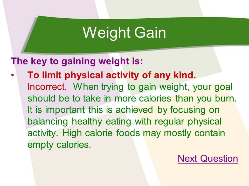 Weight Gain The key to gaining weight is: To limit physical activity of any kind.