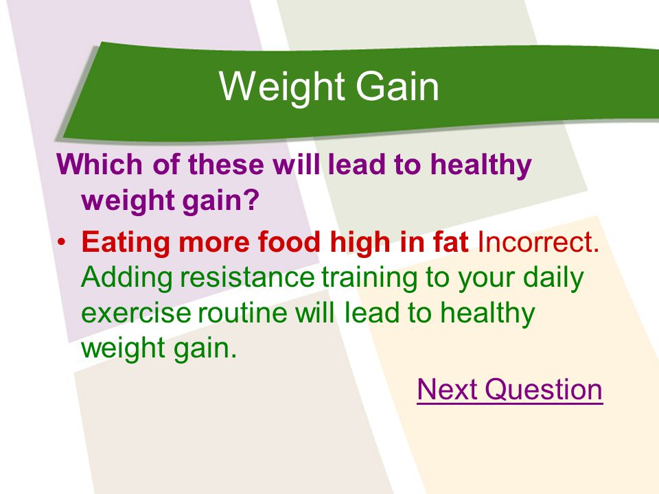 Weight Gain Which of these will lead to healthy weight gain? Eating more food high in fat Incorrect. Adding resistance training to your daily exercise