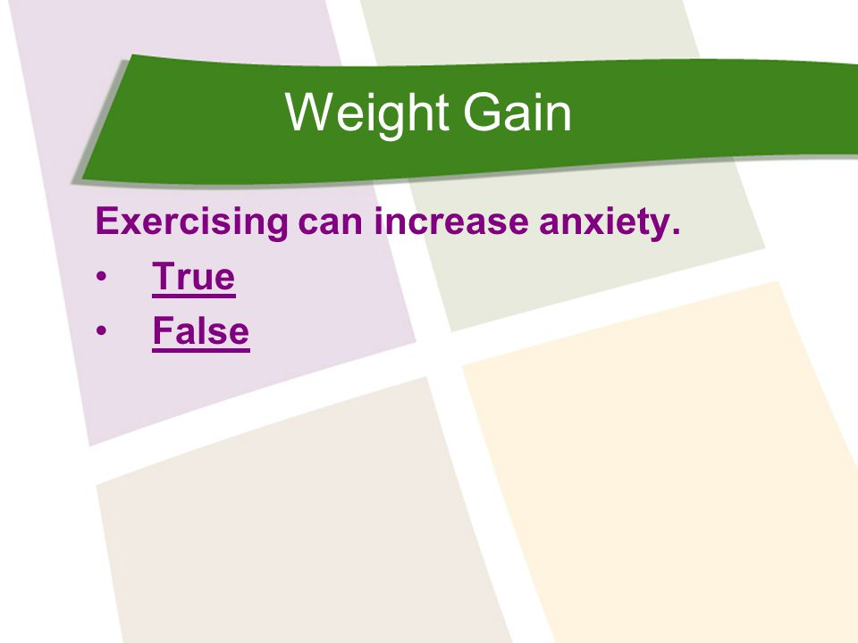 Weight Gain Exercising can increase anxiety. True False