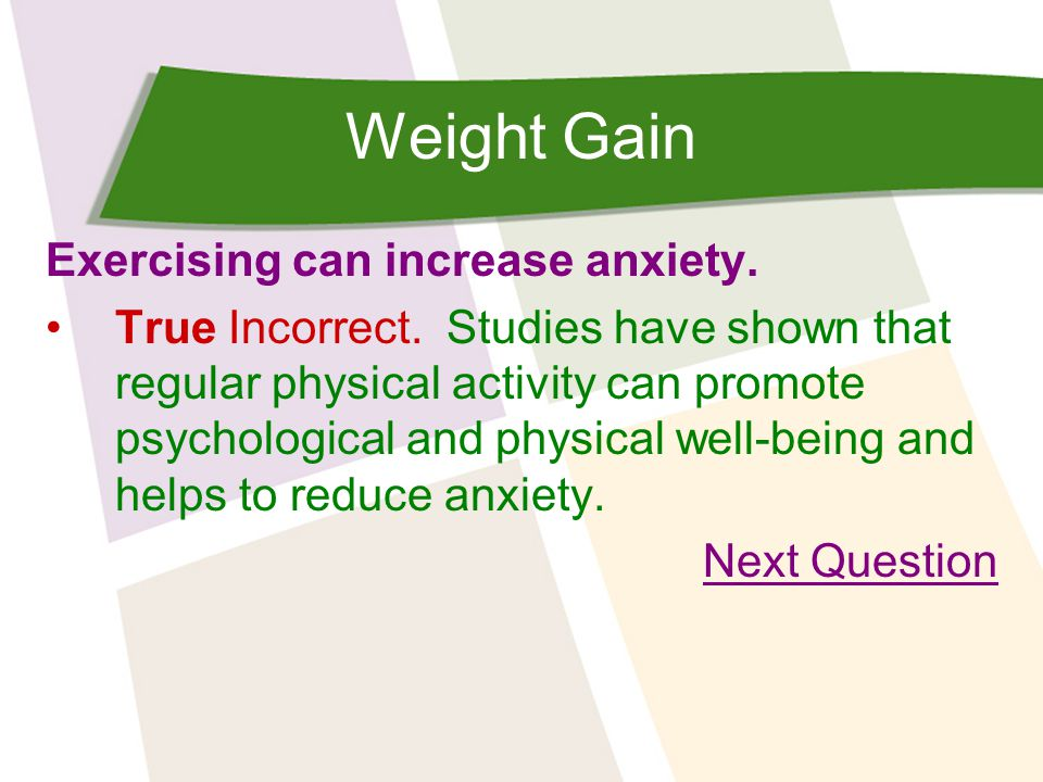 Weight Gain Exercising can increase anxiety. True Incorrect.
