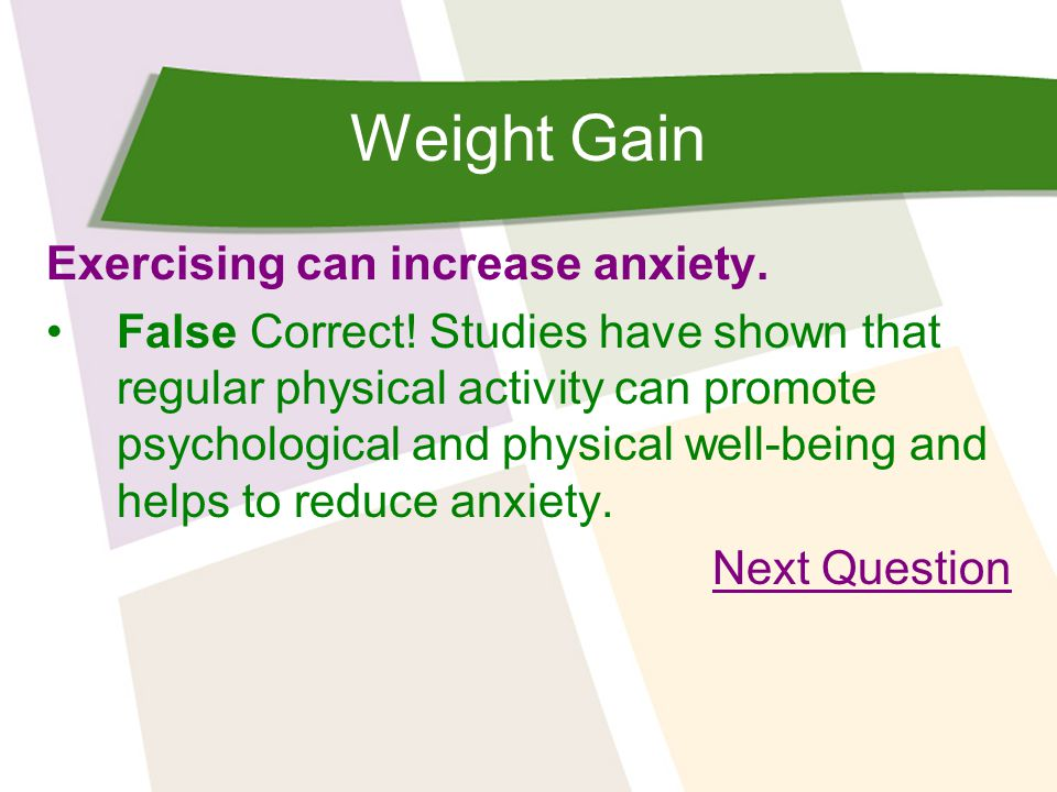 Weight Gain Exercising can increase anxiety. False Correct! Studies have shown that regular physical activity can promote psychological and physical w