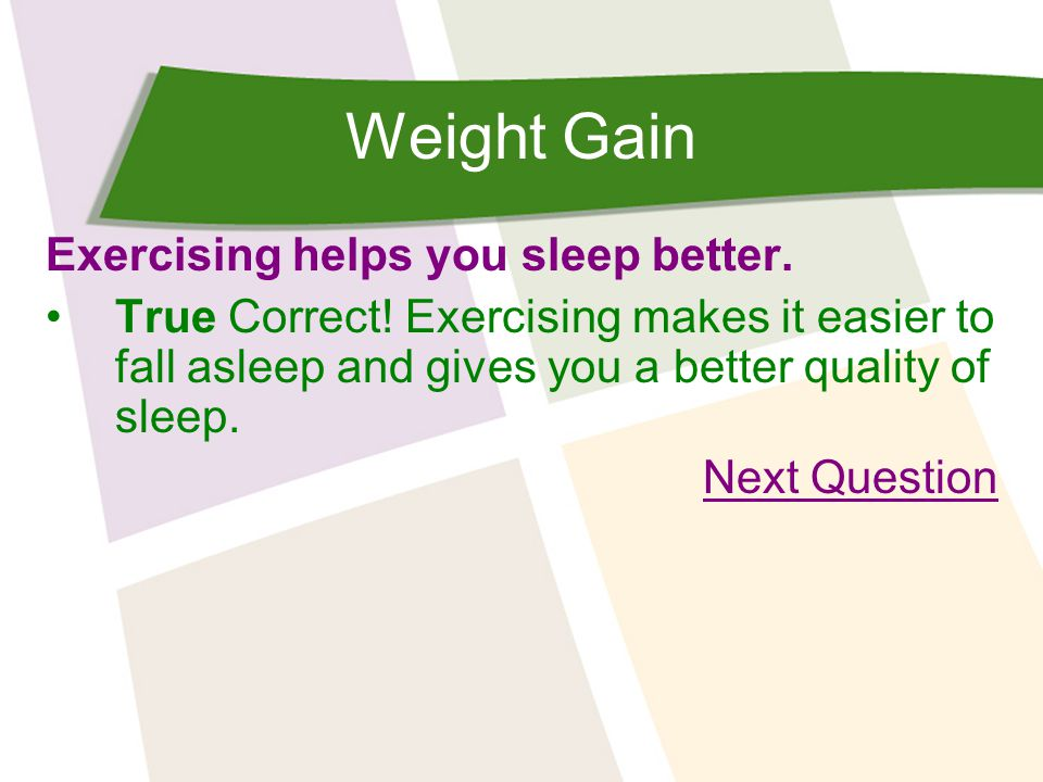 Weight Gain Exercising helps you sleep better. True Correct.