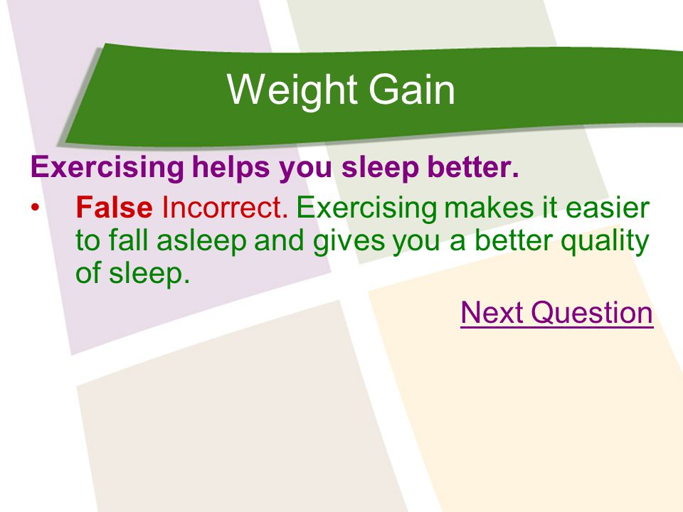 Weight Gain Exercising helps you sleep better. False Incorrect.