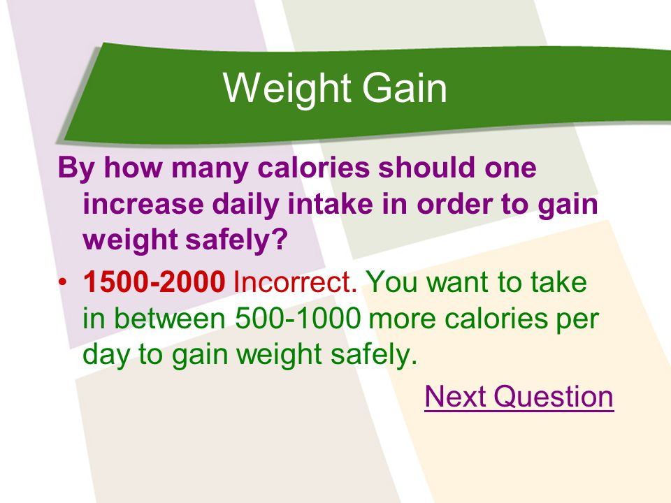 Weight Gain By how many calories should one increase daily intake in order to gain weight safely? 1500-2000 Incorrect. You want to take in between 500