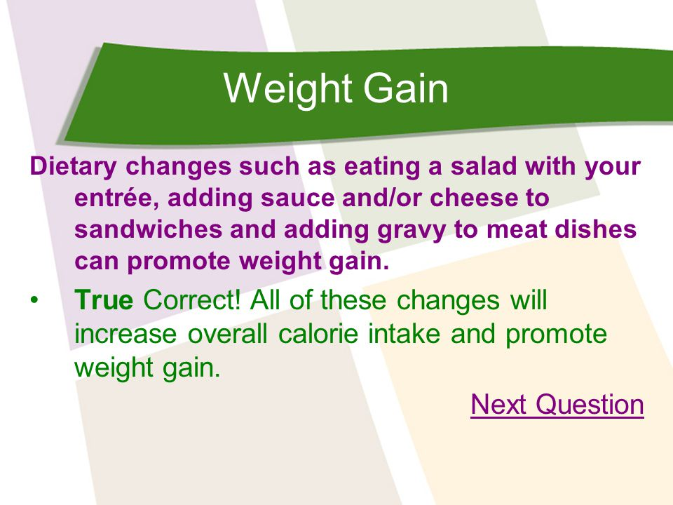 Weight Gain Dietary changes such as eating a salad with your entrée, adding sauce and/or cheese to sandwiches and adding gravy to meat dishes can promote weight gain.