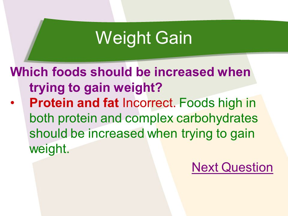 Weight Gain Which foods should be increased when trying to gain weight? Protein and fat Incorrect. Foods high in both protein and complex carbohydrate