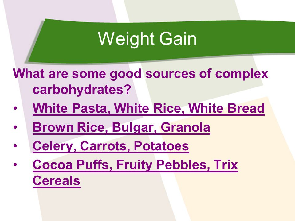 Weight Gain What are some good sources of complex carbohydrates? White Pasta, White Rice, White Bread Brown Rice, Bulgar, Granola Celery, Carrots, Pot