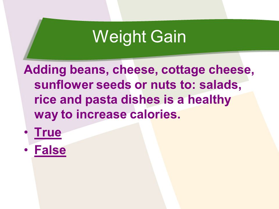 Weight Gain Adding beans, cheese, cottage cheese, sunflower seeds or nuts to: salads, rice and pasta dishes is a healthy way to increase calories. Tru