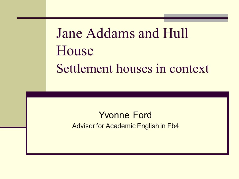 Jane Addams and Hull House Settlement houses in context Yvonne Ford Advisor for Academic English in Fb4