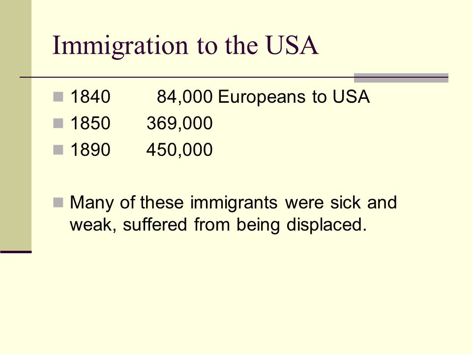 Immigration to the USA 1840 84,000 Europeans to USA 1850369,000 1890450,000 Many of these immigrants were sick and weak, suffered from being displaced