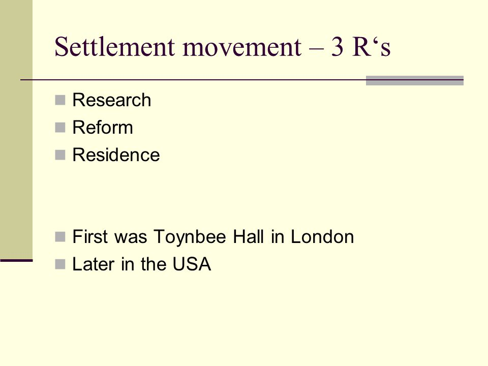 Settlement movement – 3 R's Research Reform Residence First was Toynbee Hall in London Later in the USA