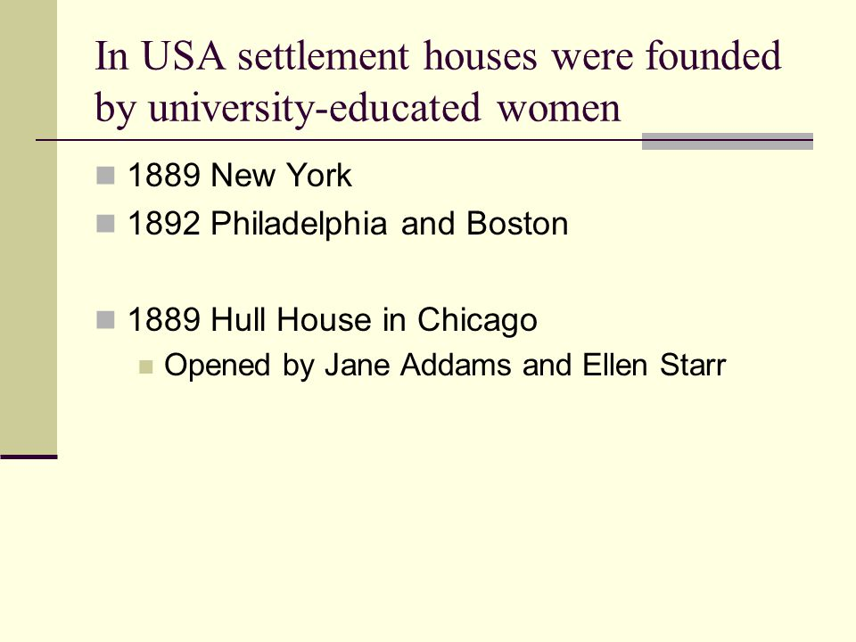 In USA settlement houses were founded by university-educated women 1889 New York 1892 Philadelphia and Boston 1889 Hull House in Chicago Opened by Jan