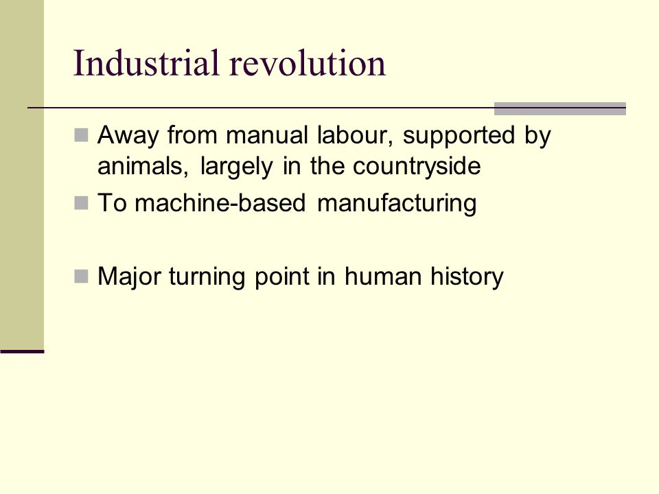 Industrial revolution Away from manual labour, supported by animals, largely in the countryside To machine-based manufacturing Major turning point in
