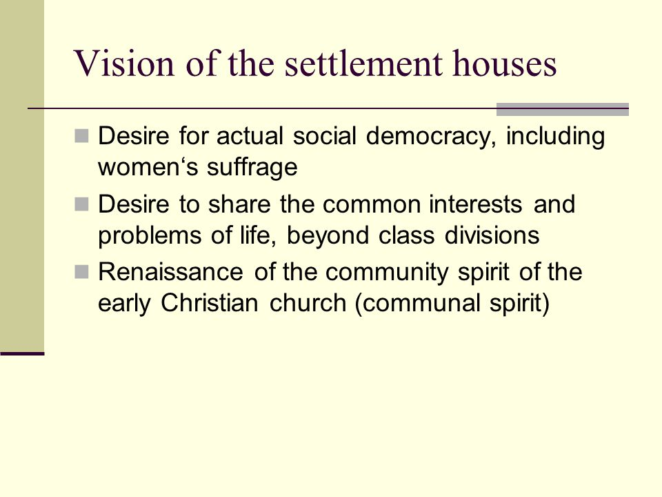 Vision of the settlement houses Desire for actual social democracy, including women's suffrage Desire to share the common interests and problems of li