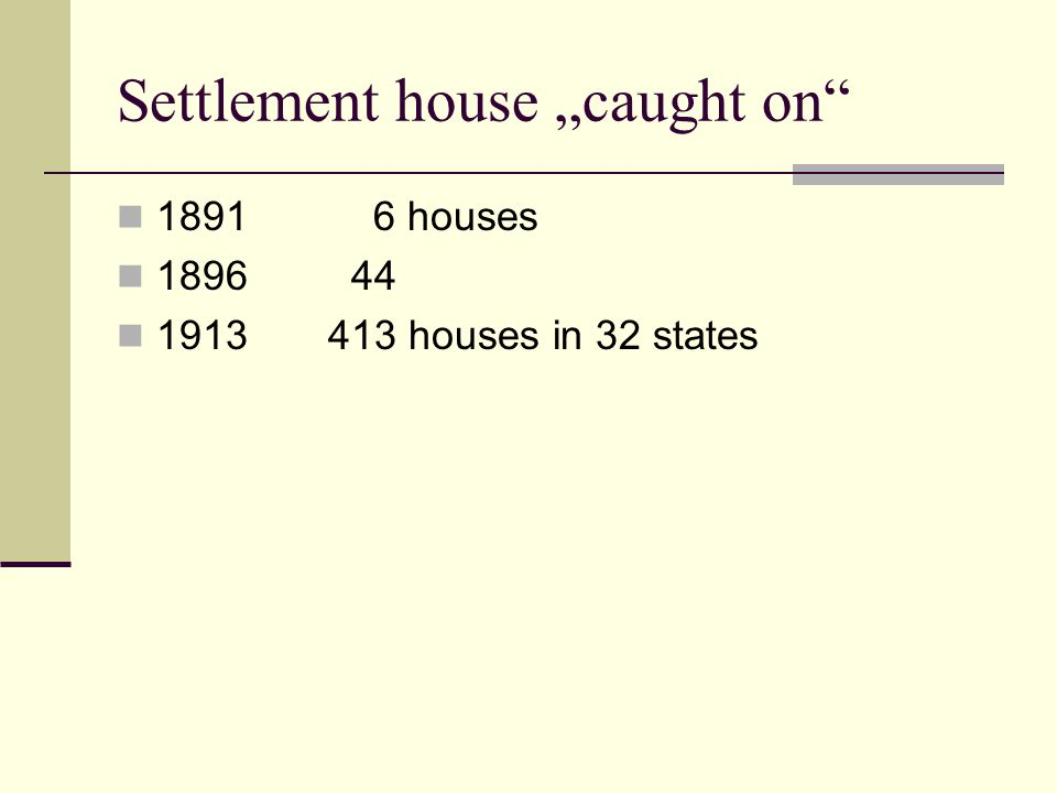 "Settlement house ""caught on"" 1891 6 houses 1896 44 1913413 houses in 32 states"