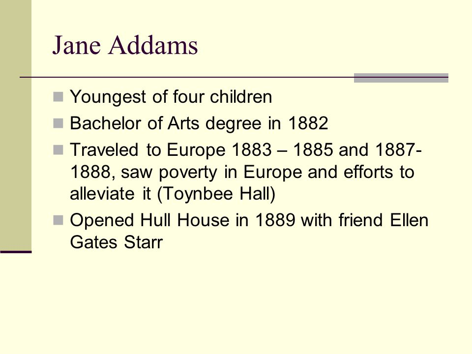 Jane Addams Youngest of four children Bachelor of Arts degree in 1882 Traveled to Europe 1883 – 1885 and 1887- 1888, saw poverty in Europe and efforts