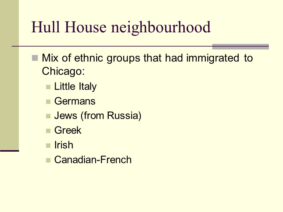 Hull House neighbourhood Mix of ethnic groups that had immigrated to Chicago: Little Italy Germans Jews (from Russia) Greek Irish Canadian-French