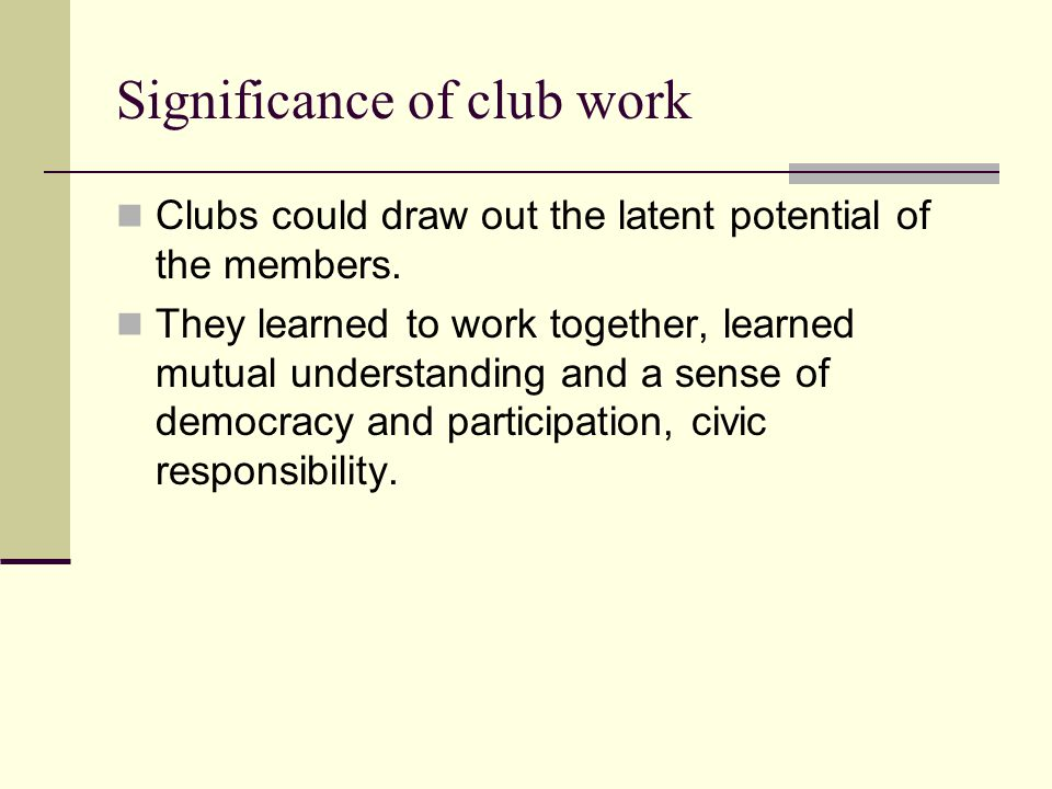 Significance of club work Clubs could draw out the latent potential of the members. They learned to work together, learned mutual understanding and a