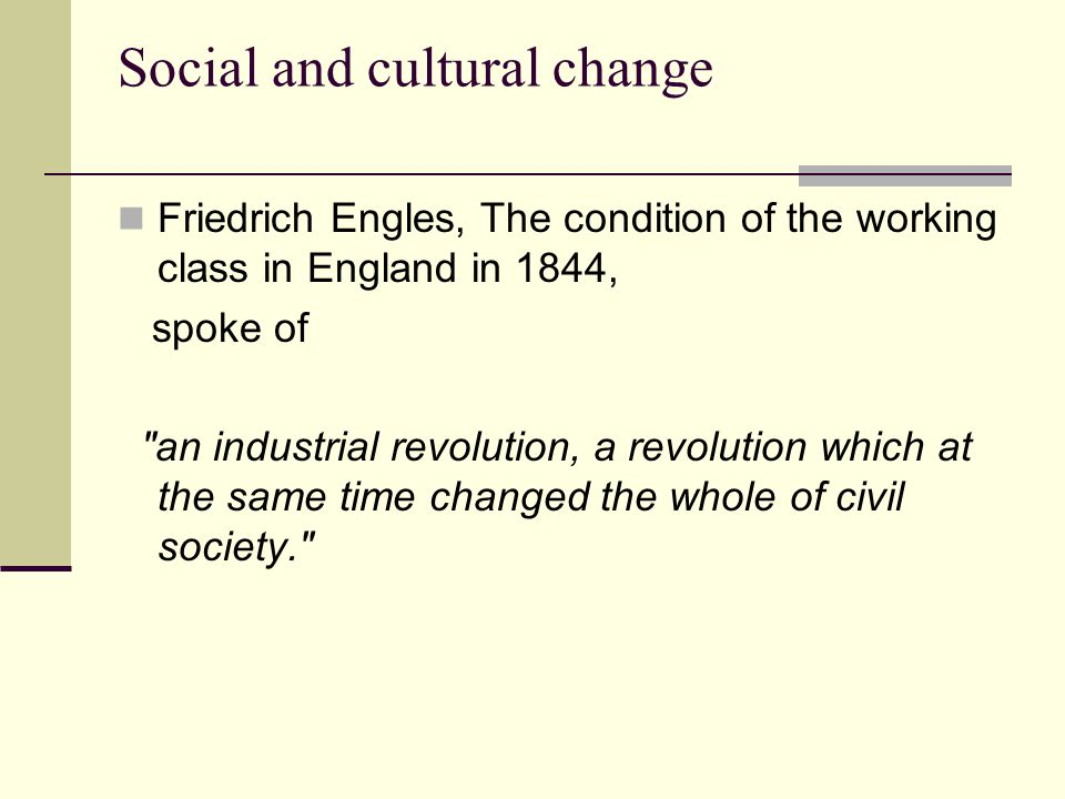 Social and cultural change Friedrich Engles, The condition of the working class in England in 1844, spoke of