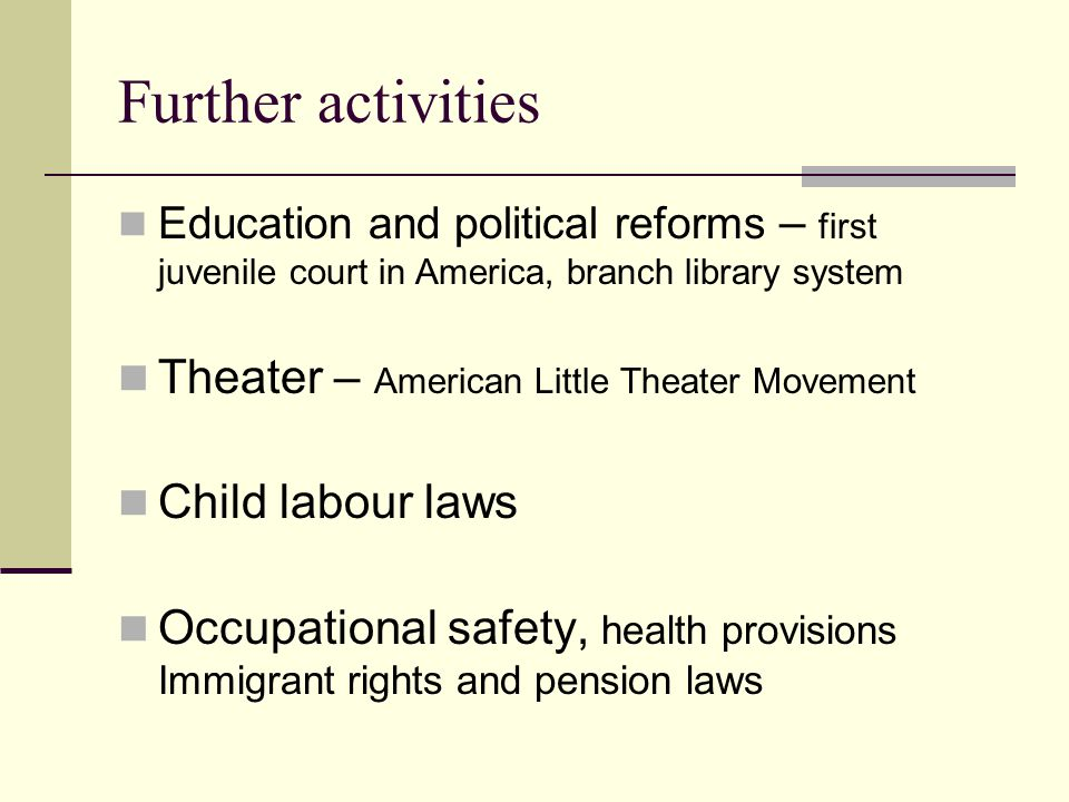 Further activities Education and political reforms – first juvenile court in America, branch library system Theater – American Little Theater Movement