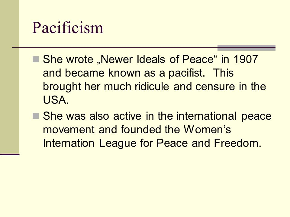 "Pacificism She wrote ""Newer Ideals of Peace"" in 1907 and became known as a pacifist. This brought her much ridicule and censure in the USA. She was al"