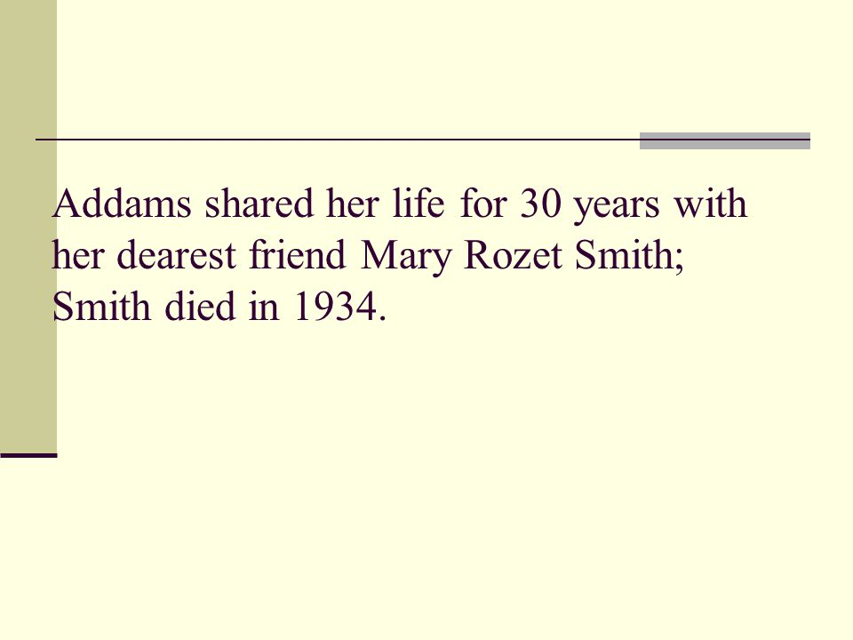 Addams shared her life for 30 years with her dearest friend Mary Rozet Smith; Smith died in 1934.