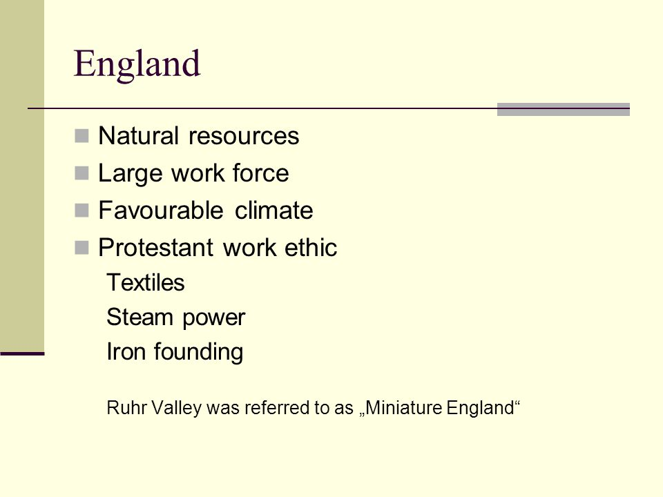 England Natural resources Large work force Favourable climate Protestant work ethic Textiles Steam power Iron founding Ruhr Valley was referred to as