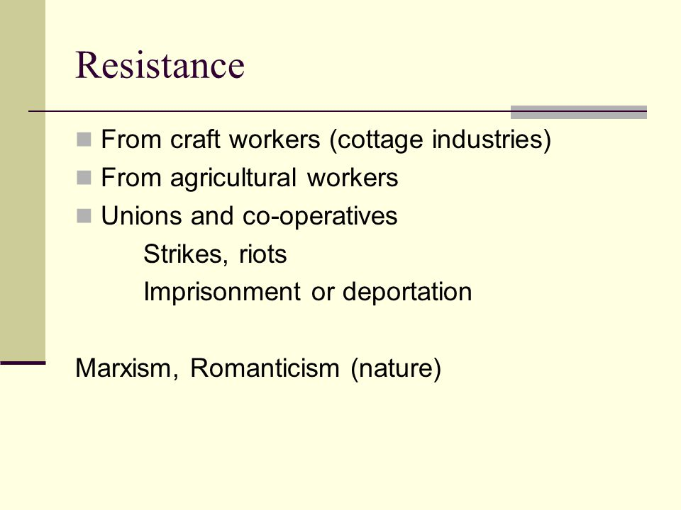 Resistance From craft workers (cottage industries) From agricultural workers Unions and co-operatives Strikes, riots Imprisonment or deportation Marxi
