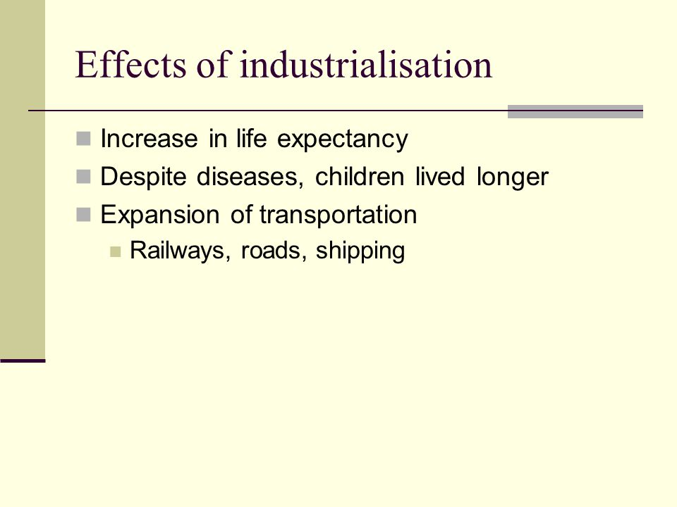 Effects of industrialisation Increase in life expectancy Despite diseases, children lived longer Expansion of transportation Railways, roads, shipping