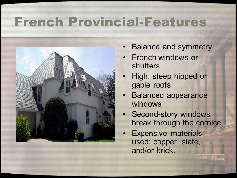 French Provincial-Features Balance and symmetry French windows or shutters High, steep hipped or gable roofs Balanced appearance windows Second-story
