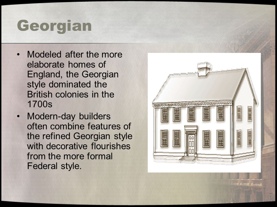 Georgian Modeled after the more elaborate homes of England, the Georgian style dominated the British colonies in the 1700s Modern-day builders often c