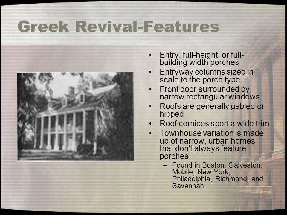 Greek Revival-Features Entry, full-height, or full- building width porches Entryway columns sized in scale to the porch type Front door surrounded by
