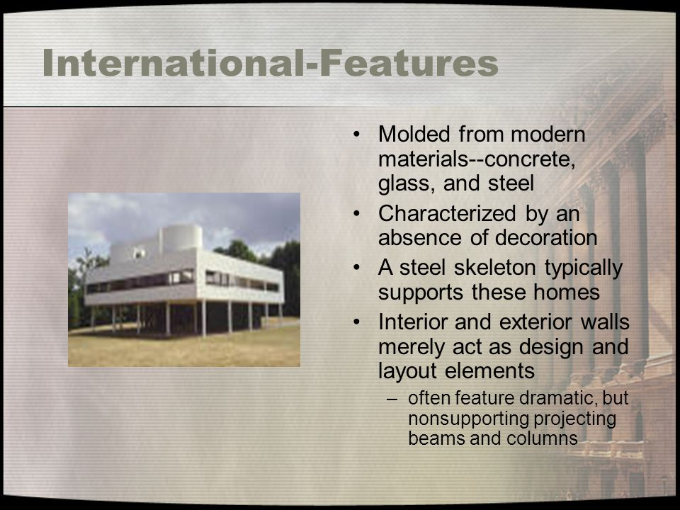 International-Features Molded from modern materials--concrete, glass, and steel Characterized by an absence of decoration A steel skeleton typically s