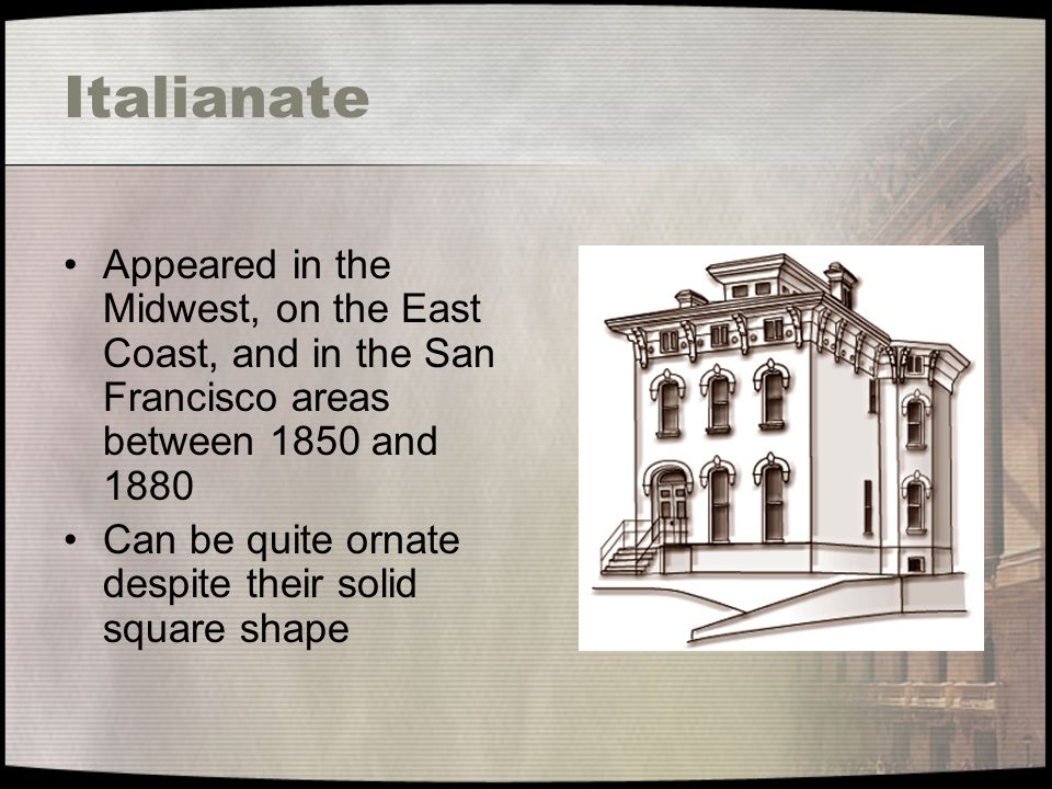 Italianate Appeared in the Midwest, on the East Coast, and in the San Francisco areas between 1850 and 1880 Can be quite ornate despite their solid sq