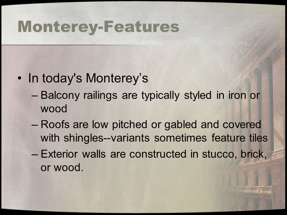 Monterey-Features In today's Monterey's –Balcony railings are typically styled in iron or wood –Roofs are low pitched or gabled and covered with shing
