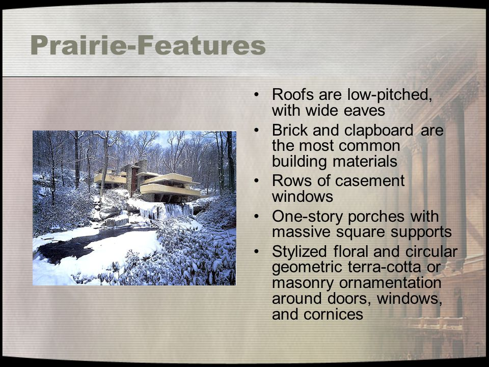 Prairie-Features Roofs are low-pitched, with wide eaves Brick and clapboard are the most common building materials Rows of casement windows One-story